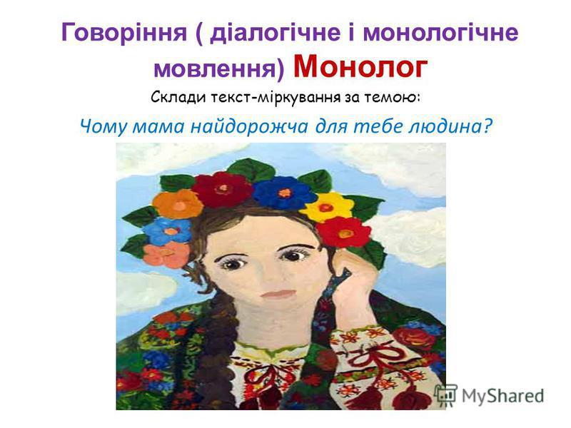 Склади текст-міркування за темою: Чому мама найдорожча для тебе людина? Говоріння ( діалогічне і монологічне мовлення) Монолог