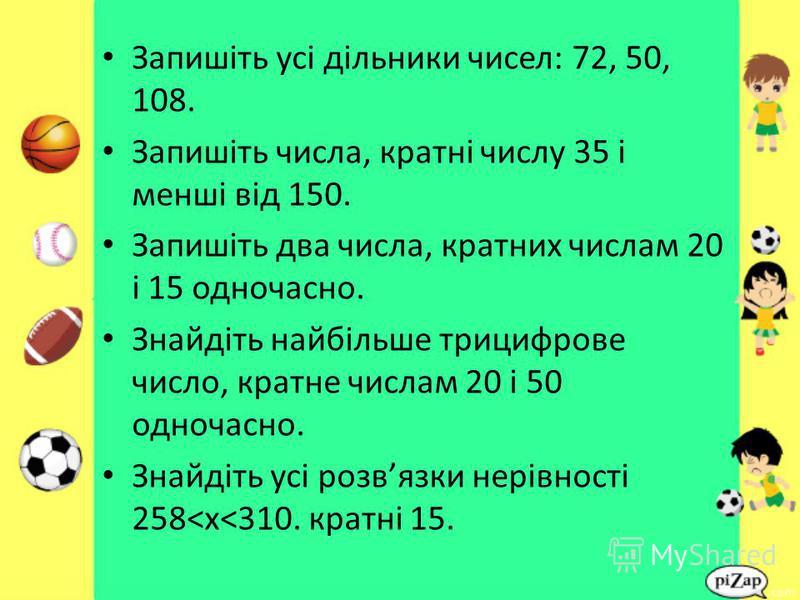 Запишіть усі дільники чисел: 72, 50, 108. Запишіть числа, кратні числу 35 і менші від 150. Запишіть два числа, кратних числам 20 і 15 одночасно. Знайдіть найбільше трицифрове число, кратне числам 20 і 50 одночасно. Знайдіть усі розвязки нерівності 25
