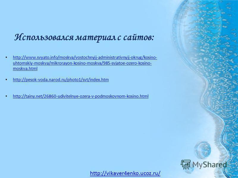 Использовался материал с сайтов: http://www.svyato.info/moskva/vostochnyjj-administrativnyjj-okrug/kosino- uhtomskiy-moskva/mikrorayon-kosino-moskva/985-svjatoe-ozero-kosino- moskva.html http://www.svyato.info/moskva/vostochnyjj-administrativnyjj-okr