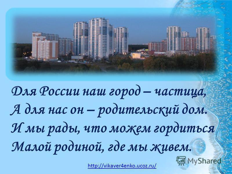 Для России наш город – частица, А для нас он – родительский дом. И мы рады, что можем гордиться Малой родиной, где мы живем. http://vikaver4enko.ucoz.ru/