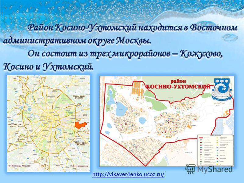 Район Косино-Ухтомский находится в Восточном административном округе Москвы. Он состоит из трех микрорайонов – Кожухово, Косино и Ухтомский. http://vikaver4enko.ucoz.ru/
