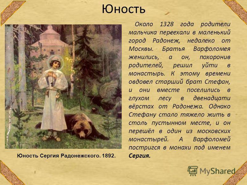 Юность Около 1328 года родители мальчика переехали в маленький город Радонеж, недалеко от Москвы. Братья Варфоломея женились, а он, похоронив родителей, решил уйти в монастырь. К этому времени овдовел старший брат Стефан, и они вместе поселились в гл