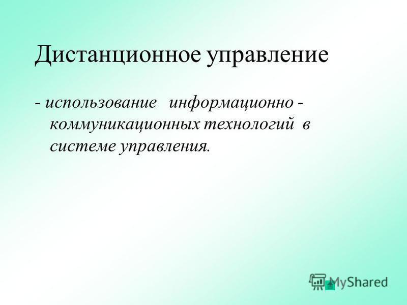 Дистанционное управление - использование информационно - коммуникационных технологий в системе управления.
