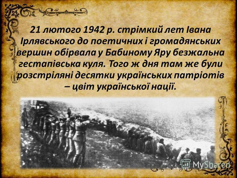 21 лютого 1942 р. стрімкий лет Івана Ірлявського до поетичних і громадянських вершин обірвала у Бабиному Яру безжальна гестапівська куля. Того ж дня там же були розстріляні десятки українських патріотів – цвіт української нації.