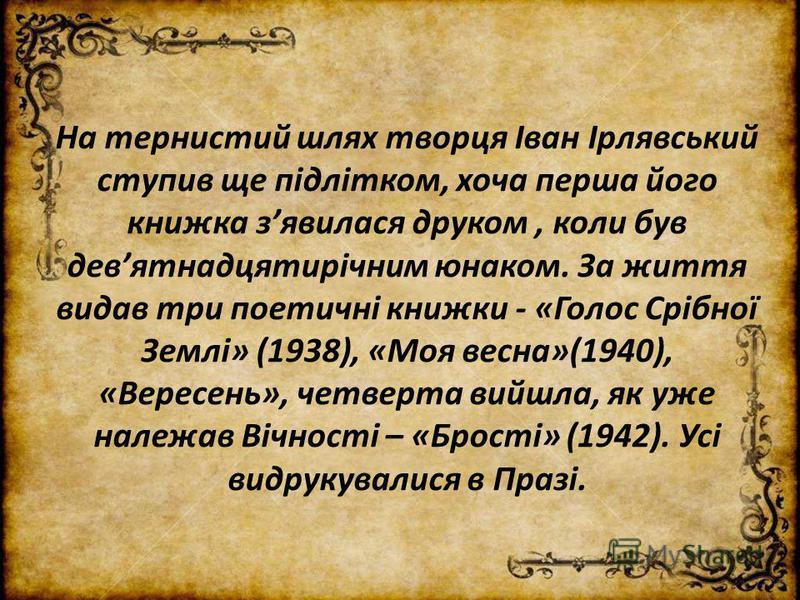 На тернистий шлях творця Іван Ірлявський ступив ще підлітком, хоча перша його книжка зявилася друком, коли був девятнадцятирічним юнаком. За життя видав три поетичні книжки - «Голос Срібної Землі» (1938), «Моя весна»(1940), «Вересень», четверта вийшл