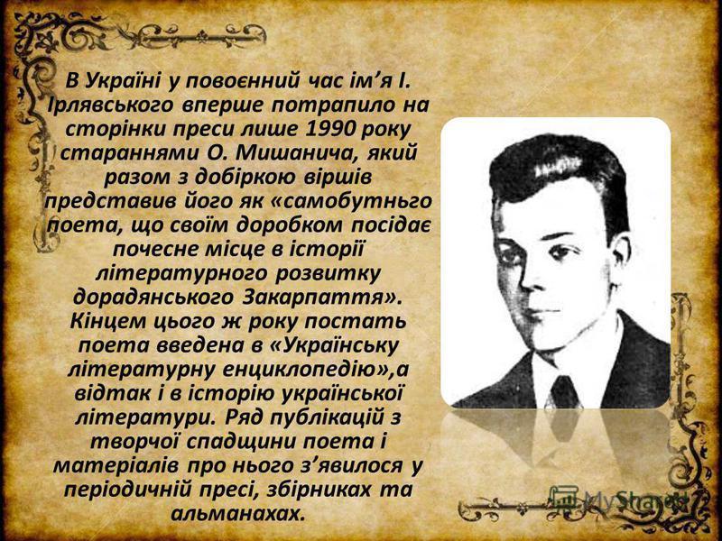 В Україні у повоєнний час імя І. Ірлявського вперше потрапило на сторінки преси лише 1990 року стараннями О. Мишанича, який разом з добіркою віршів представив його як «самобутньго поета, що своїм доробком посідає почесне місце в історії літературного