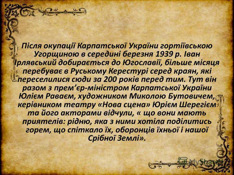 Після окупації Карпатської України гортіївською Угорщиною в середині березня 1939 р. Іван Ірлявський добирається до Югославії, більше місяця перебуває в Руському Керестурі серед краян, які переселилися сюди за 200 років перед тим. Тут він разом з пре