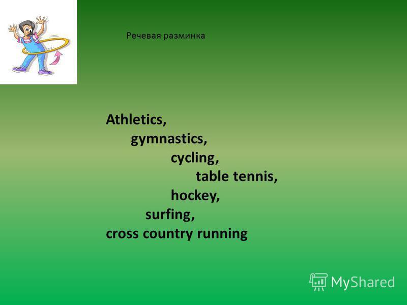 Athletics, gymnastics, cycling, table tennis, hockey, surfing, cross country running Речевая разминка