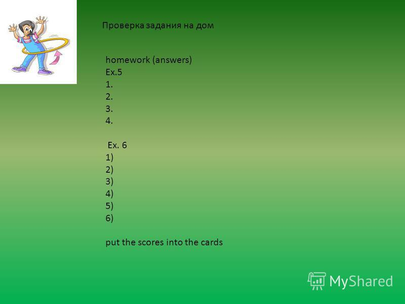 homework (answers) Ex.5 1. 2. 3. 4. Ex. 6 1) 2) 3) 4) 5) 6) put the scores into the cards Проверка задания на дом