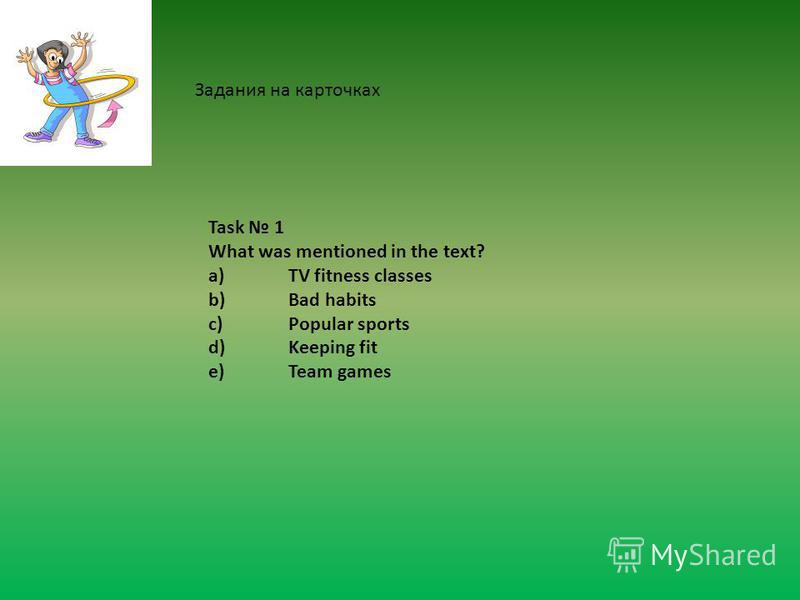 Task 1 What was mentioned in the text? a)TV fitness classes b)Bad habits c)Popular sports d)Keeping fit e)Team games Задания на карточках