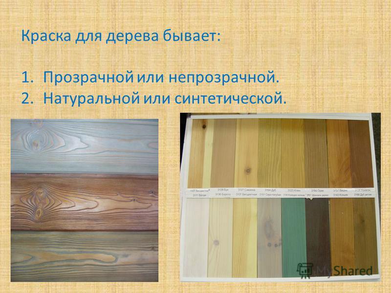 Краска для дерева бывает: 1. Прозрачной или непрозрачной. 2. Натуральной или синтетической.