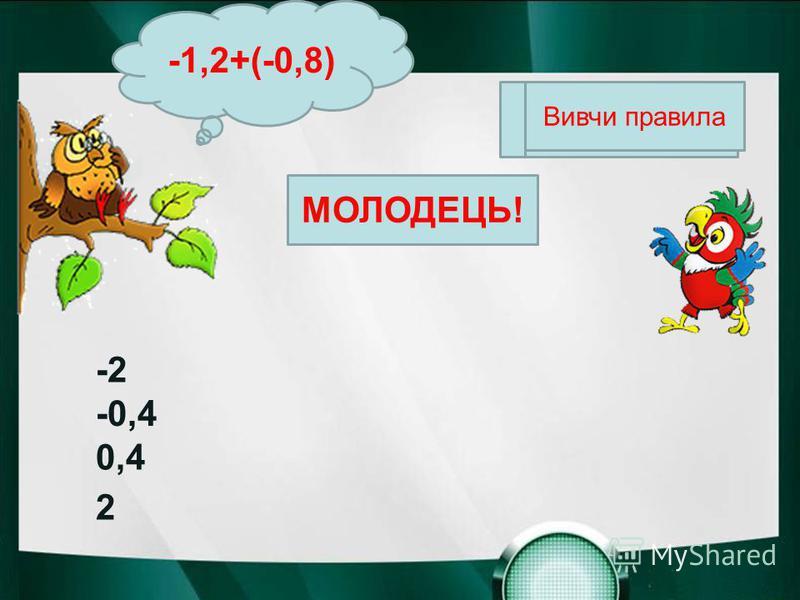 МОЛОДЕЦЬ! Вивчи правила -1,2+(-0,8) -2 -0,4 0,4 2