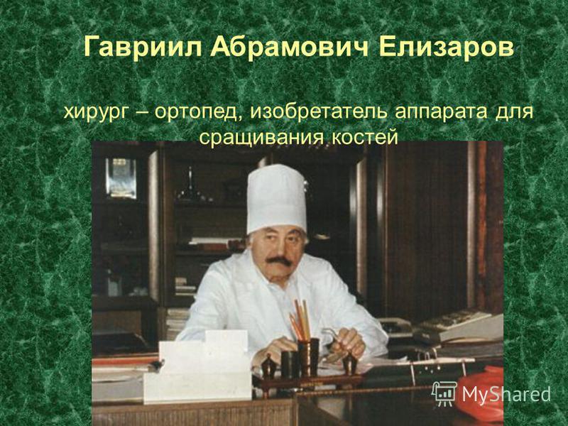 Гавриил Абрамович Елизаров хирург – ортопед, изобретатель аппарата для сращивания костей