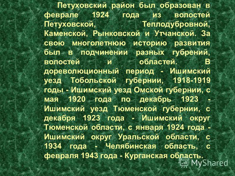 Петуховский район был образован в феврале 1924 года из волостей Петуховской, Теплодубровной, Каменской, Рынковской и Утчанской. За свою многолетнюю историю развития был в подчинении разных губерний, волостей и областей. В дореволюционный период - Иши