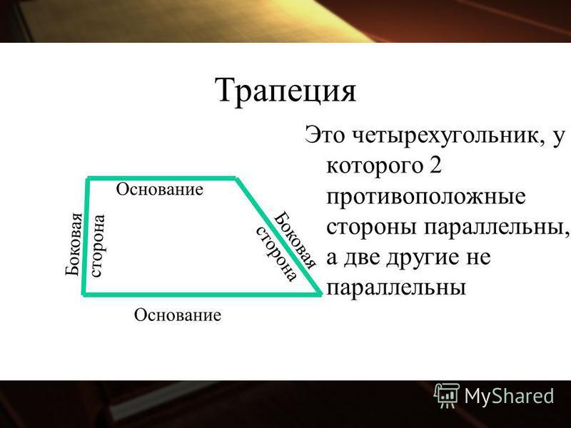 Трапеция Основание Это четырехугольник, у которого 2 противоположные стороны параллельны, а две другие не параллельны Боковая сторона Боковая сторона