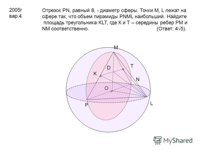2005 г вар.4 Отрезок PN, равный 8, - диаметр сферы. Точки M, L лежат на сфере так, что объем пирамиды PNML наибольший. Найдите площадь треугольника KLT, где К и Т – середины ребер PM и NM соответственно. (Ответ: 45). O P N M L K T D