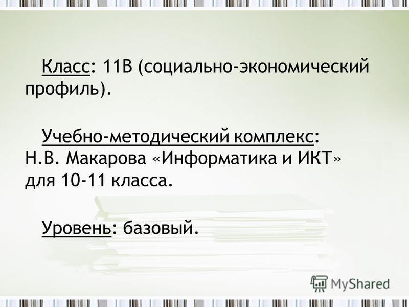 Класс: 11В (социально-экономический профиль). Учебно-методический комплекс: Н.В. Макарова «Информатика и ИКТ» для 10-11 класса. Уровень: базовый.