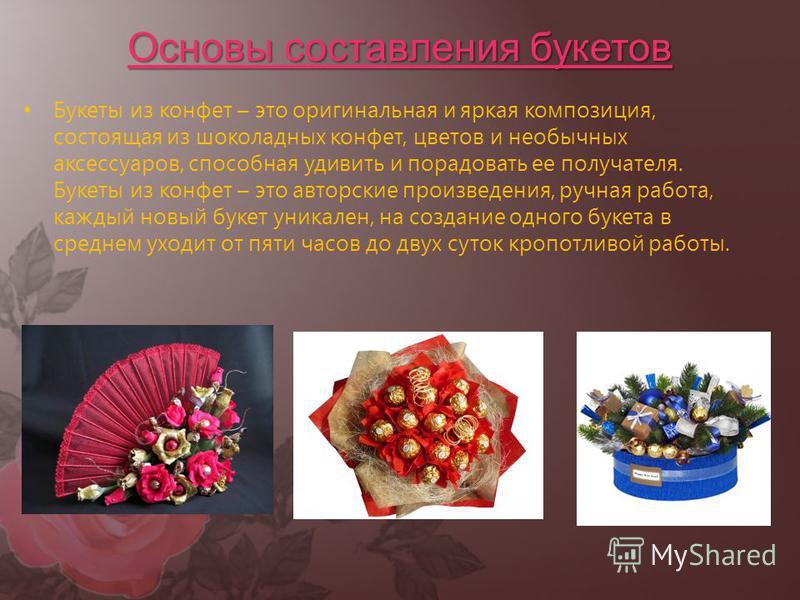 Основы составления букетов Букеты из конфет – это оригинальная и яркая композиция, состоящая из шоколадных конфет, цветов и необычных аксессуаров, способная удивить и порадовать ее получателя. Букеты из конфет – это авторские произведения, ручная раб