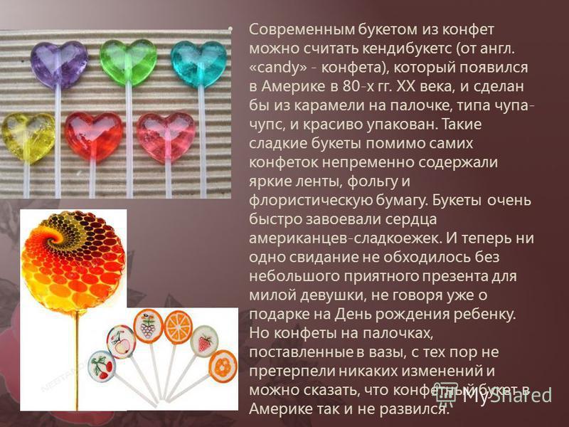 Современным букетом из конфет можно считать кендибукетс (от англ. «candy» - конфета), который появился в Америке в 80-х гг. ХХ века, и сделан бы из карамели на палочке, типа чупа- чупс, и красиво упакован. Такие сладкие букеты помимо самих конфеток н