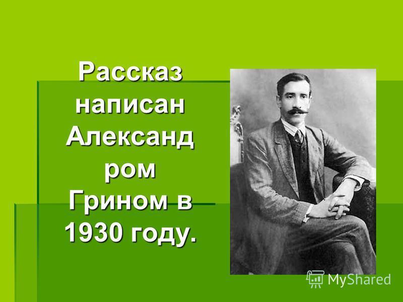 Рассказ написан Александ ром Грином в 1930 году.