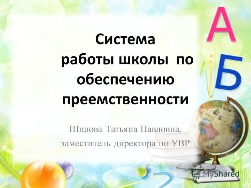Система работы школы по обеспечению преемственности Шилова Татьяна Павловна, заместитель директора по УВР