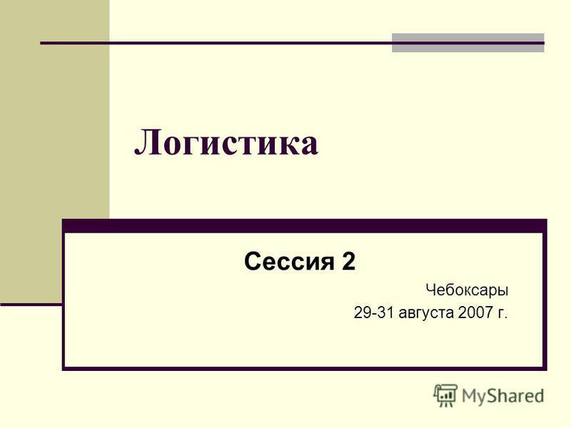 Логистика Сессия 2 Чебоксары 29-31 августа 2007 г.