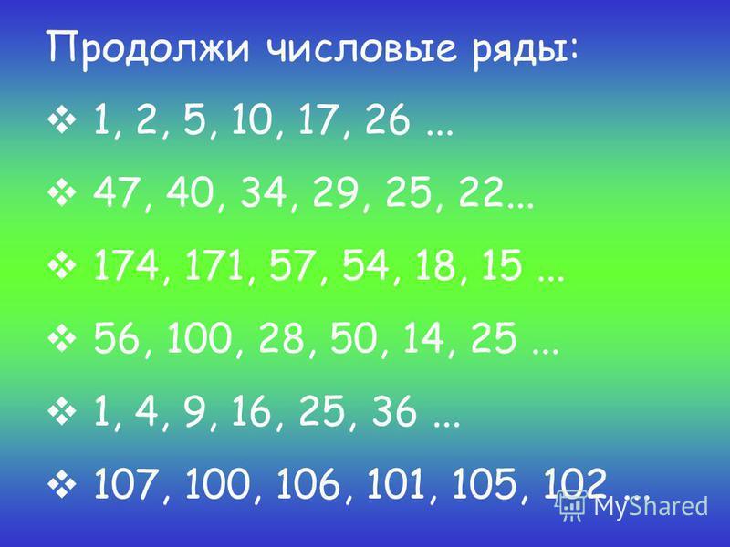 Продолжи числовые ряды: 1, 2, 5, 10, 17, 26... 47, 40, 34, 29, 25, 22... 174, 171, 57, 54, 18, 15... 56, 100, 28, 50, 14, 25... 1, 4, 9, 16, 25, 36... 107, 100, 106, 101, 105, 102...