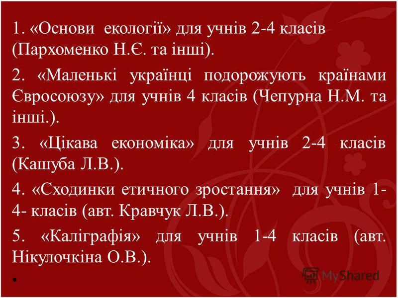 1. «Основи екології» для учнів 2-4 класів (Пархоменко Н.Є. та інші). 2. «Маленькі українці подорожують країнами Євросоюзу» для учнів 4 класів (Чепурна Н.М. та інші.). 3. «Цікава економіка» для учнів 2-4 класів (Кашуба Л.В.). 4. «Сходинки етичного зро