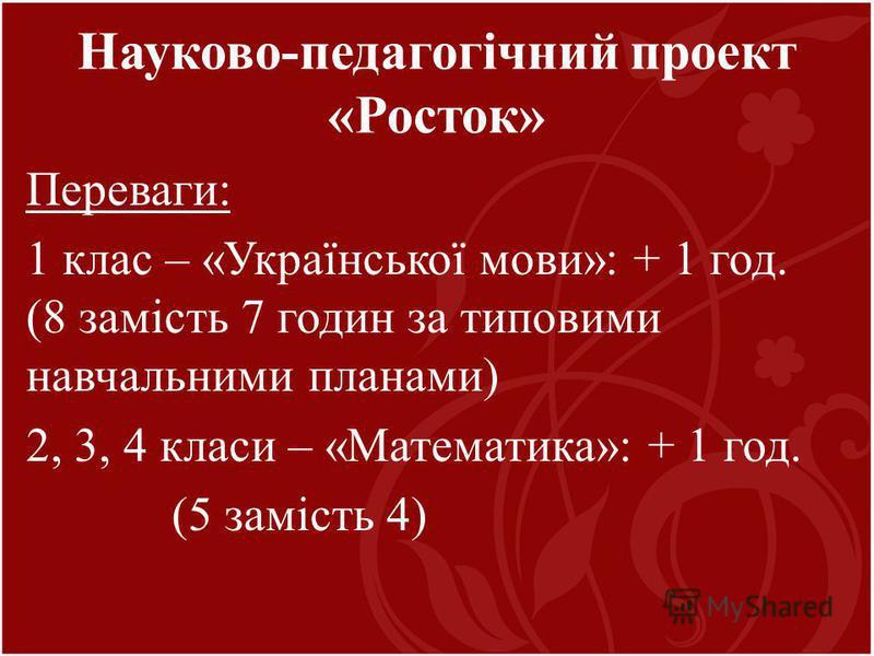 Переваги: 1 клас – «Української мови»: + 1 год. (8 замість 7 годин за типовими навчальними планами) 2, 3, 4 класи – «Математика»: + 1 год. (5 замість 4) Науково-педагогічний проект «Росток»