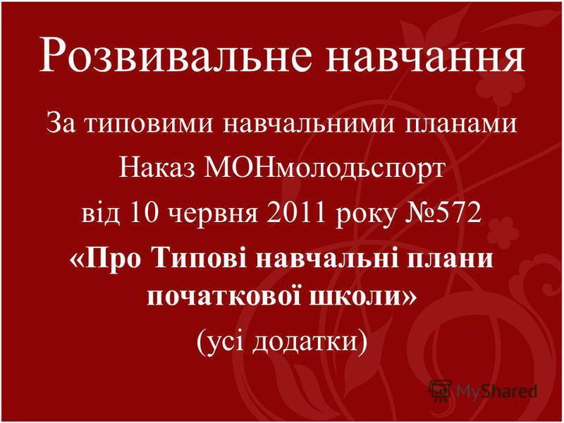 Розвивальне навчання За типовими навчальними планами Наказ МОНмолодьспорт від 10 червня 2011 року 572 «Про Типові навчальні плани початкової школи» (усі додатки)