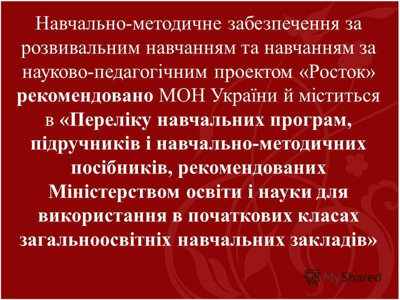 Навчально-методичне забезпечення за розвивальним навчанням та навчанням за науково-педагогічним проектом «Росток» рекомендовано МОН України й міститься в «Переліку навчальних програм, підручників і навчально-методичних посібників, рекомендованих Міні
