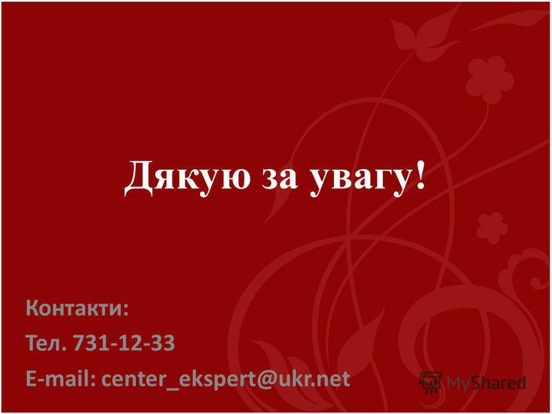 Дякую за увагу! Контакти: Тел. 731-12-33 E-mail: center_ekspert@ukr.net