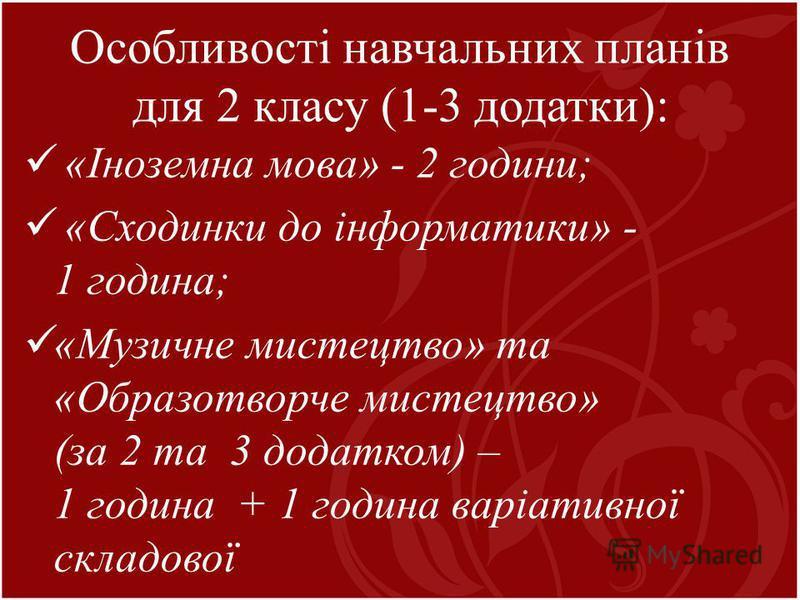 Особливості навчальних планів для 2 класу (1-3 додатки): «Іноземна мова» - 2 години; «Сходинки до інформатики» - 1 година; «Музичне мистецтво» та «Образотворче мистецтво» (за 2 та 3 додатком) – 1 година + 1 година варіативної складової
