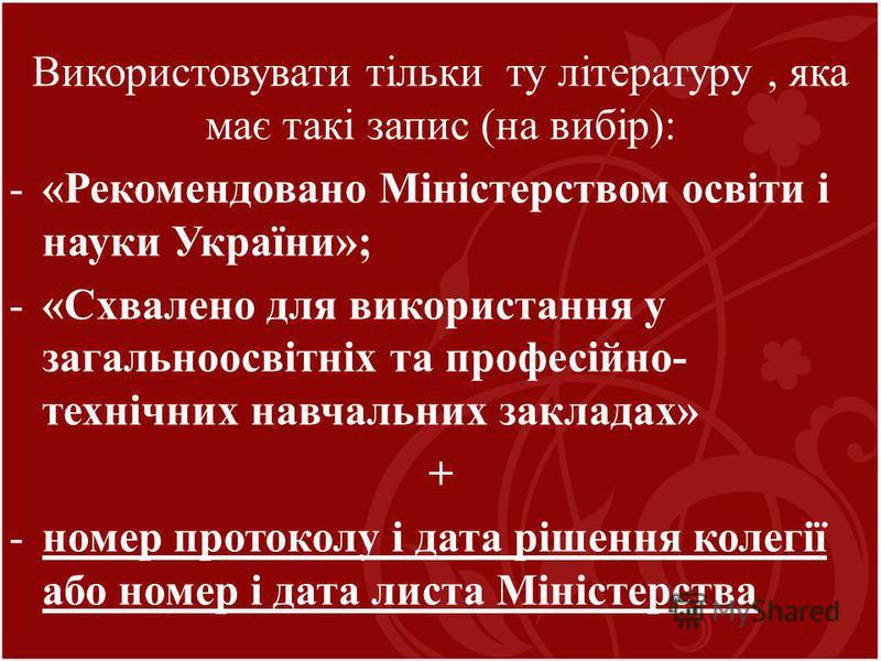 Використовувати тільки ту літературу, яка має такі запис (на вибір): -«Рекомендовано Міністерством освіти і науки України»; -«Схвалено для використання у загальноосвітніх та професійно- технічних навчальних закладах» + -номер протоколу і дата рішення