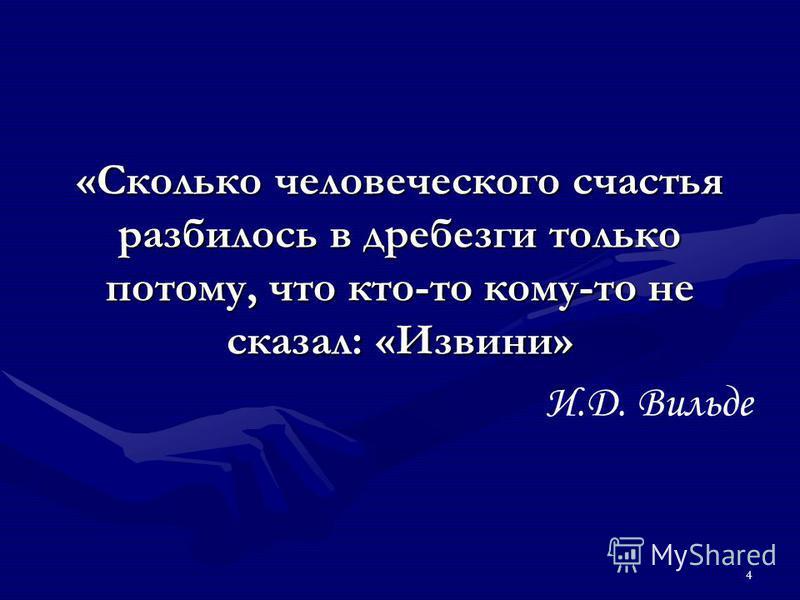 4 «Сколько человеческого счастья разбилось в дребезги только потому, что кто-то кому-то не сказал: «Извини» И.Д. Вильде