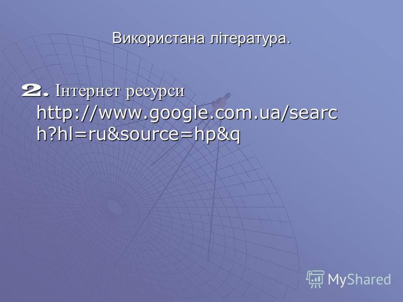 Використана література. 2. Інтернет ресурси http://www.google.com.ua/searc h?hl=ru&source=hp&q