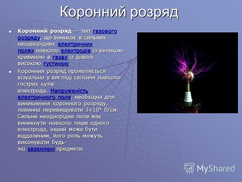 Коронний розряд Коро́нний розря́д тип газового розряду, що виникає в сильних неоднорідних електричних полях навколо електродів із великою кривиною в газах із доволі високою густиною. Коро́нний розря́д тип газового розряду, що виникає в сильних неодно