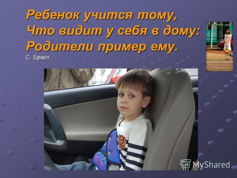 Ребенок учится тому, Что видит у себя в дому: Родители пример ему. С. Брант