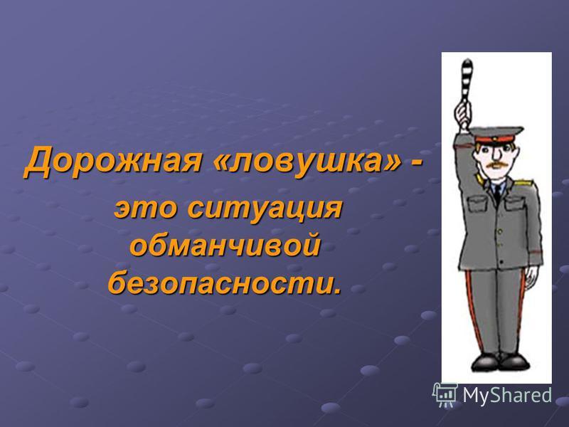 Дорожная «ловушка» - это ситуация обманчивой безопасности. это ситуация обманчивой безопасности.