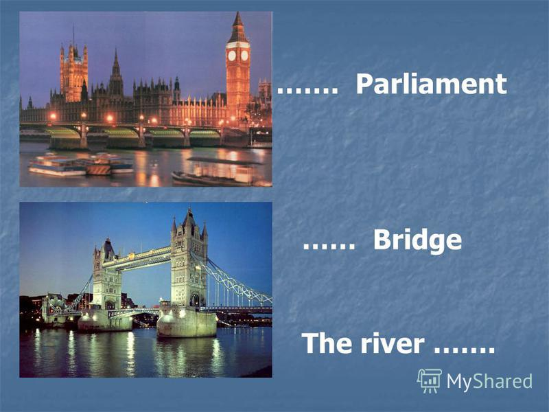 ……. Parliament …… Bridge The river …….