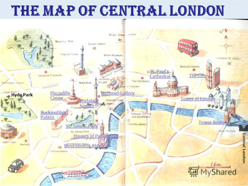 The City Piccadilly Circus Buckingham Palace Trafalgar Square St. Paul's Cathedral Houses of Parliament Westminster Abbey Tower of London Tower Bridge Hyde Park National Gallery St. James Park The map of central London