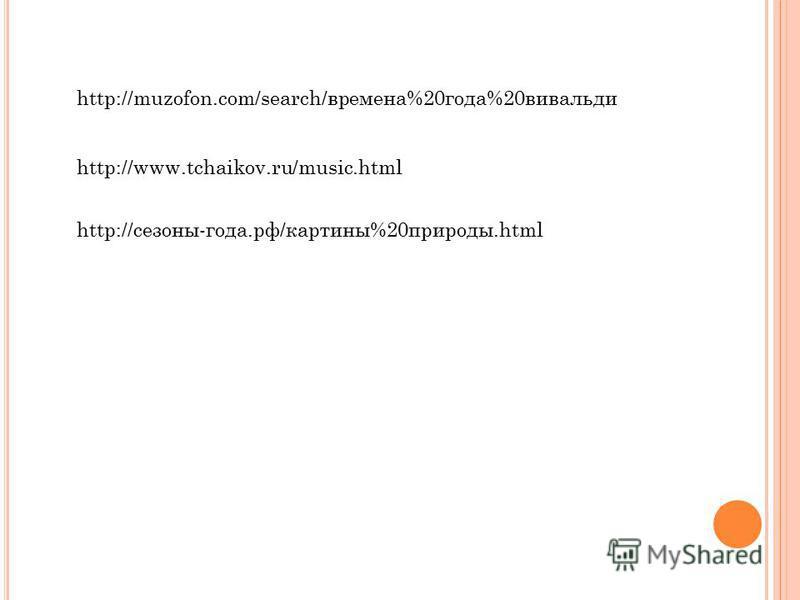 http://muzofon.com/search/времена%20 года%20 вивальди http://www.tchaikov.ru/music.html http://сезоны-года.рф/картины%20 природы.html