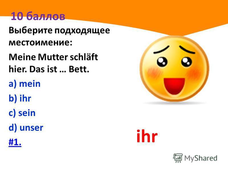 10 баллов Выберите подходящее местоимение: Meine Mutter schläft hier. Das ist … Bett. а) mein b) ihr с) sein d) unser #1. ihr