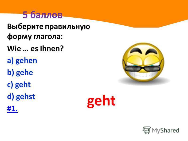 5 баллов Выберите правильную форму глагола: Wie … es Ihnen? а) gehen b) gehe с) geht d) gehst #1. geht