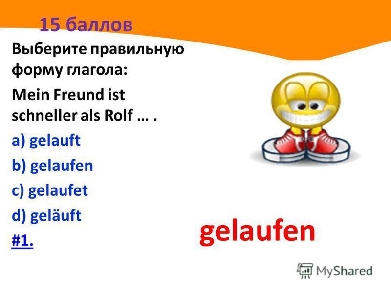 15 баллов Выберите правильную форму глагола: Mein Freund ist schneller als Rolf …. а) gelauft b) gelaufen с) gelaufet d) geläuft #1. gelaufen