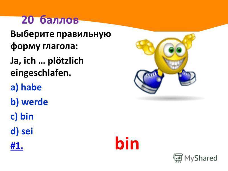 20 баллов Выберите правильную форму глагола: Ja, ich … plötzlich eingeschlafen. а) habe b) werde с) bin d) sei #1. bin