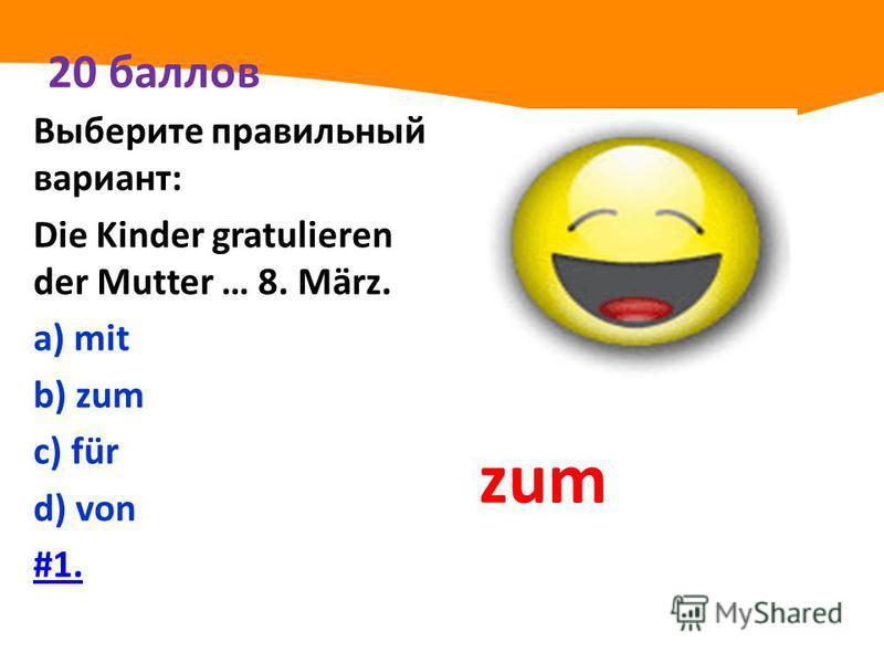 20 баллов Выберите правильный вариант: Die Kinder gratulieren der Mutter … 8. März. а) mit b) zum с) für d) von #1. zum