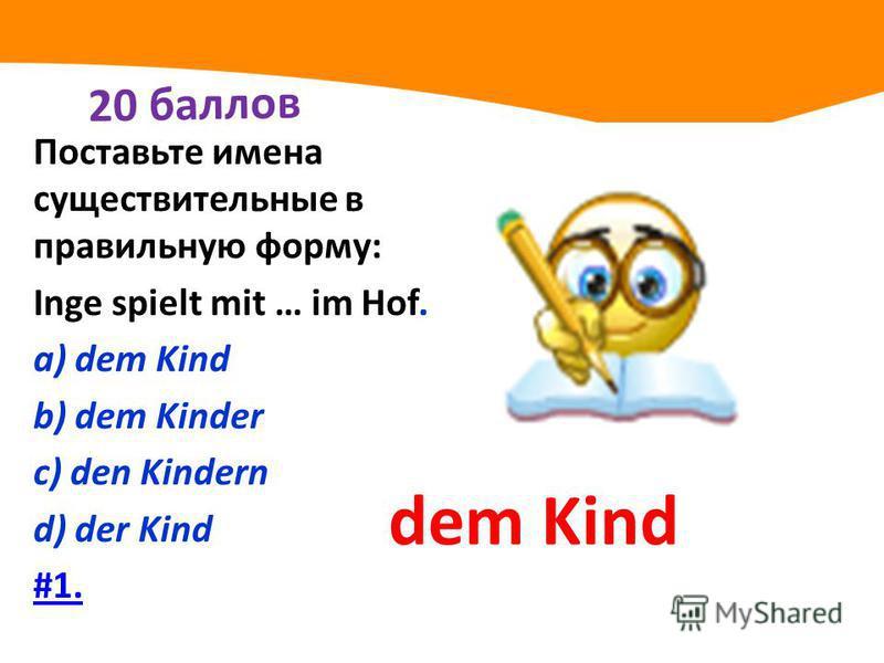 20 баллов Поставьте имена существительные в правильную форму: Inge spielt mit … im Hof. а) dem Kind b) dem Kinder с) den Kindern d) der Kind #1. dem Kind