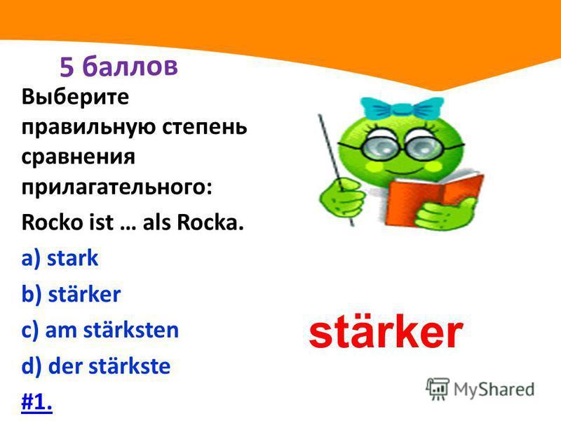 5 баллов Выберите правильную степень сравнения прилагательного: Rocko ist … als Rocka. а) stark b) stärker с) am stärksten d) der stärkste #1. stärker