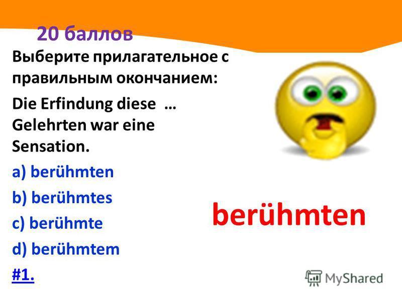 20 баллов Выберите прилагательное с правильным окончанием: Die Erfindung diese … Gelehrten war eine Sensation. а) berühmten b) berühmtes с) berühmte d) berühmtem #1. berühmten